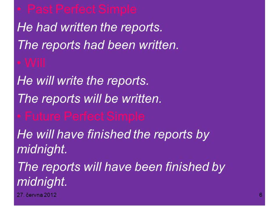 Past Perfect Simple He had written the reports. The reports had been written.