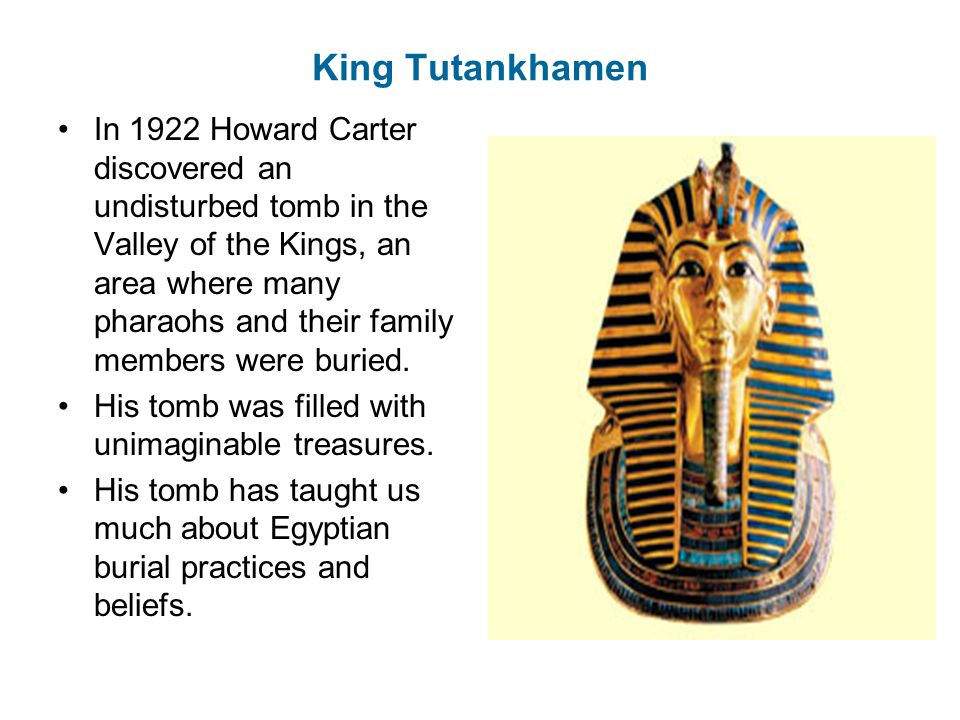 King Tutankhamen In 1922 Howard Carter discovered an undisturbed tomb in the Valley of the Kings, an area where many pharaohs and their family members