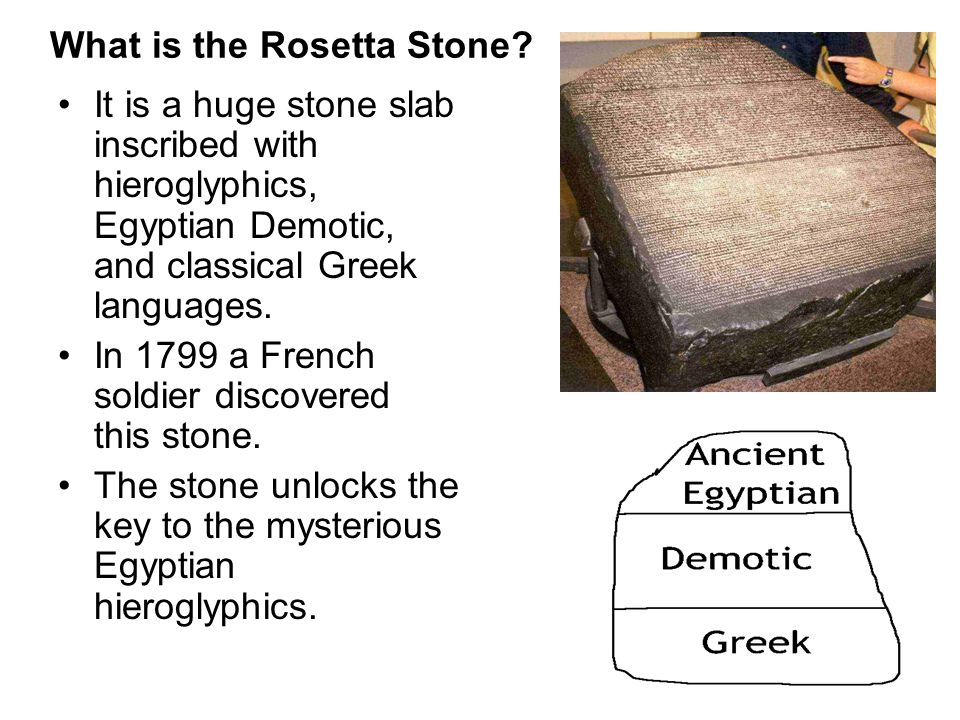 What is the Rosetta Stone? It is a huge stone slab inscribed with hieroglyphics, Egyptian Demotic, and classical Greek languages. In 1799 a French sol