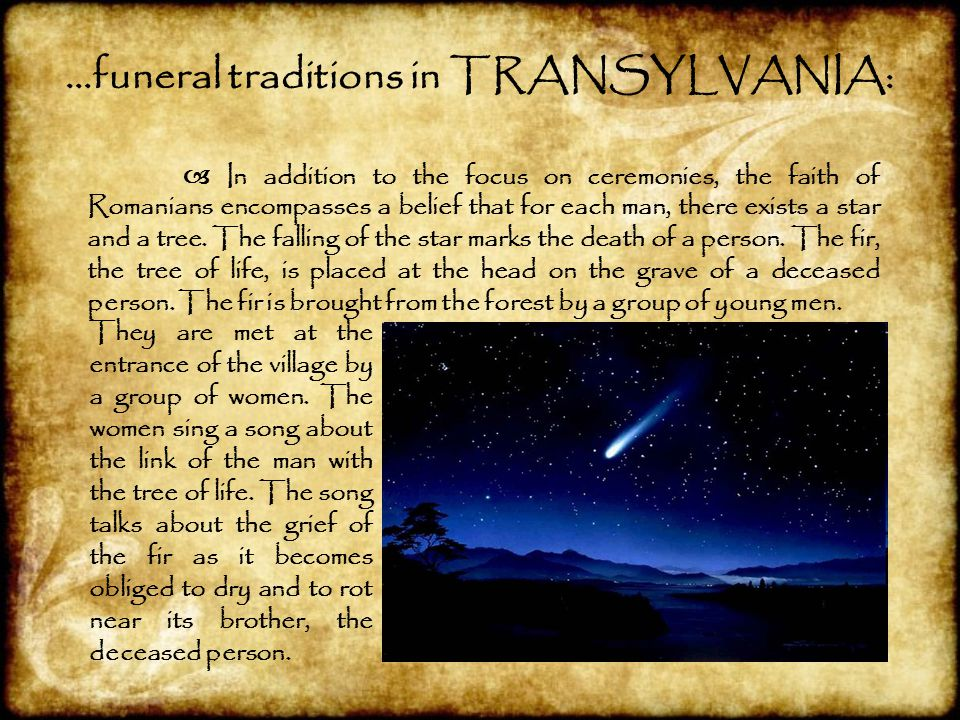 …funeral traditions in TRANSYLVANIA:  In addition to the focus on ceremonies, the faith of Romanians encompasses a belief that for each man, there ex
