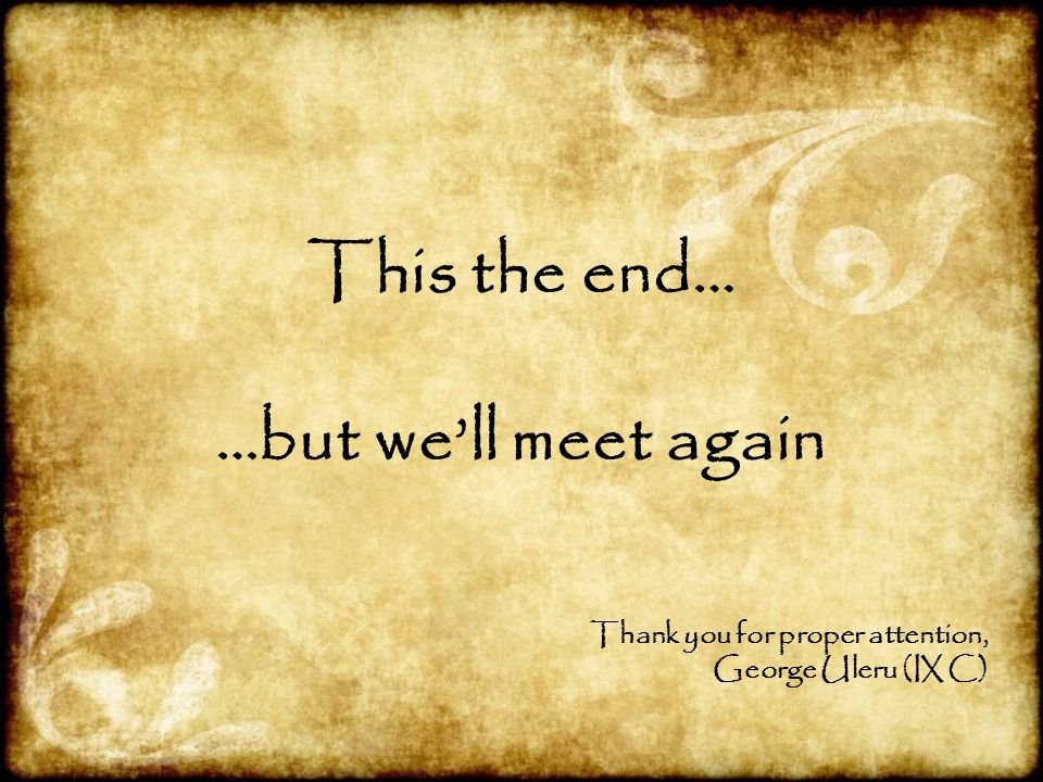 This the end… …but we'll meet again Thank you for proper attention, George Uleru (IX C)