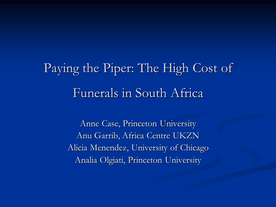 Paying the Piper: The High Cost of Funerals in South Africa Anne Case, Princeton University Anu Garrib, Africa Centre UKZN Alicia Menendez, University of Chicago Analia Olgiati, Princeton University