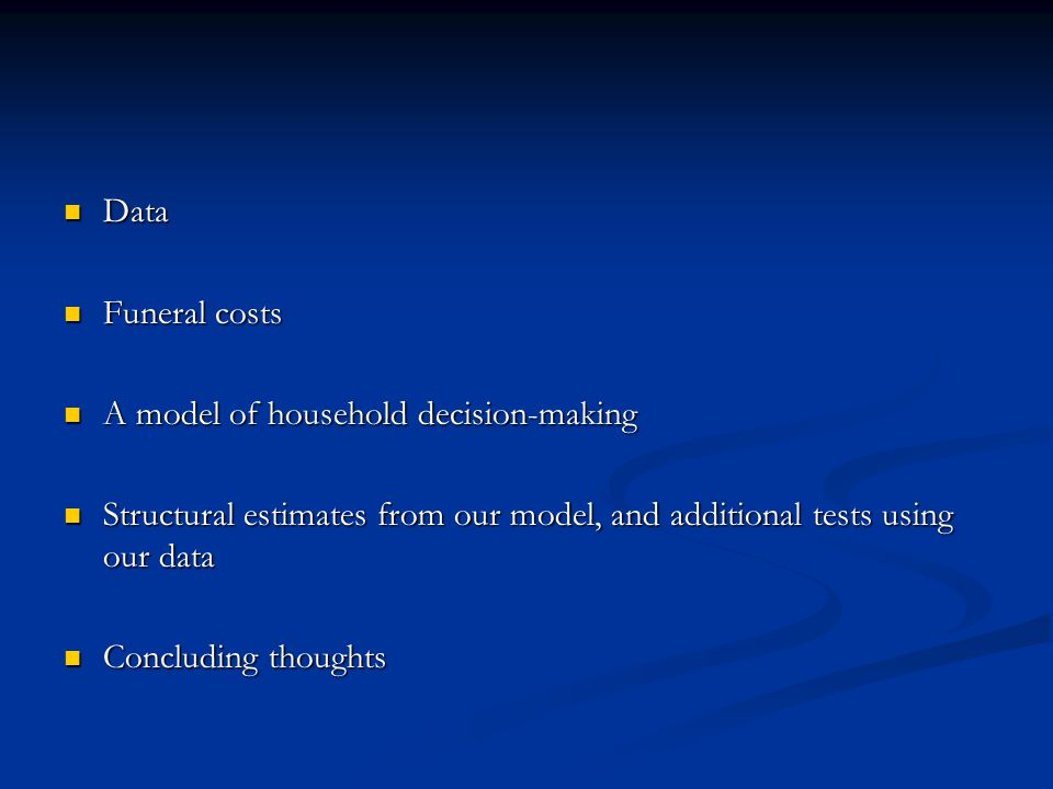 Data Data Funeral costs Funeral costs A model of household decision-making A model of household decision-making Structural estimates from our model, and additional tests using our data Structural estimates from our model, and additional tests using our data Concluding thoughts Concluding thoughts