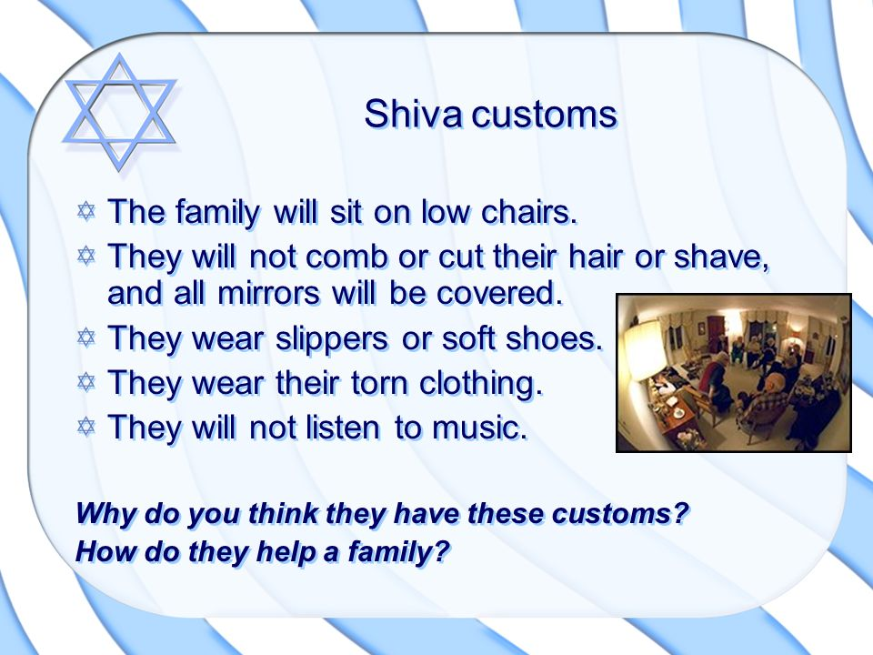 Shiva customs The family will sit on low chairs.