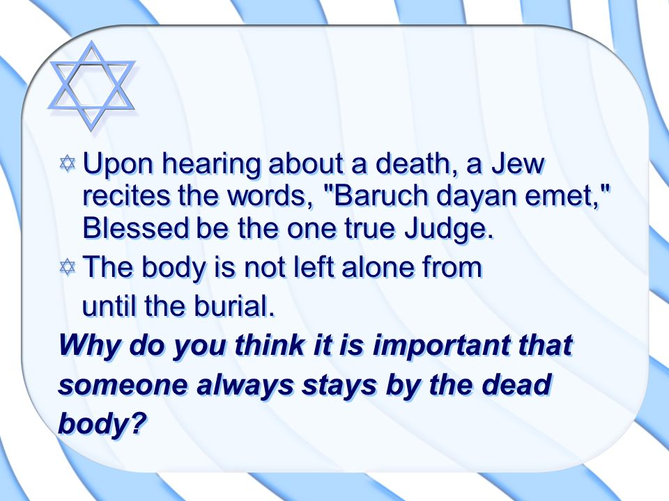 Upon hearing about a death, a Jew recites the words, Baruch dayan emet, Blessed be the one true Judge.