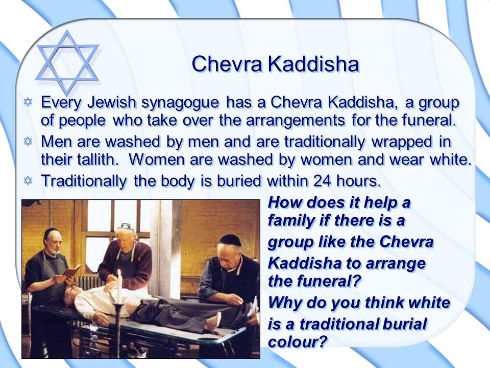 Chevra Kaddisha Every Jewish synagogue has a Chevra Kaddisha, a group of people who take over the arrangements for the funeral.