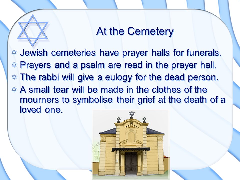 At the Cemetery Jewish cemeteries have prayer halls for funerals. Prayers and a psalm are read in the prayer hall. The rabbi will give a eulogy for th