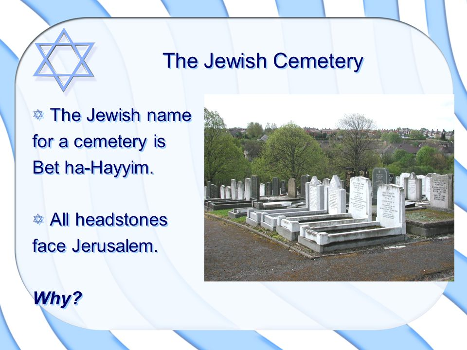 The Jewish Cemetery The Jewish name for a cemetery is Bet ha-Hayyim. All headstones face Jerusalem. Why? The Jewish name for a cemetery is Bet ha-Hayy
