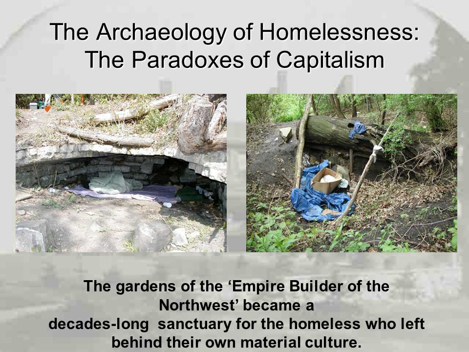 The Archaeology of Homelessness: The Paradoxes of Capitalism The gardens of the 'Empire Builder of the Northwest' became a decades-long sanctuary for the homeless who left behind their own material culture.