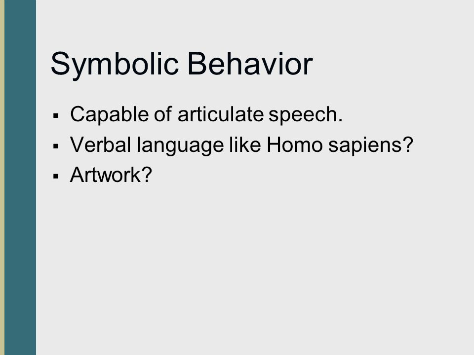 Symbolic Behavior  Capable of articulate speech.  Verbal language like Homo sapiens?  Artwork?