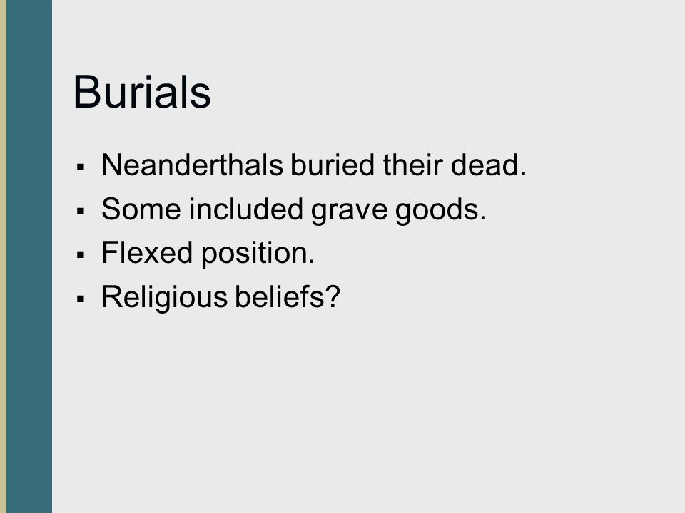 Burials  Neanderthals buried their dead. Some included grave goods.