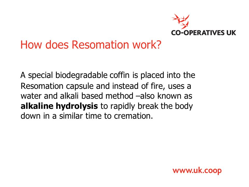 How does Resomation work? A special biodegradable coffin is placed into the Resomation capsule and instead of fire, uses a water and alkali based meth