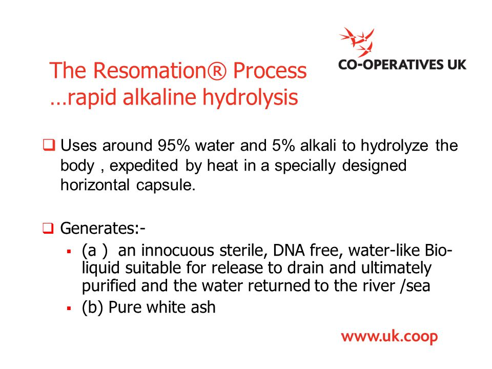 The Resomation® Process …rapid alkaline hydrolysis  Uses around 95% water and 5% alkali to hydrolyze the body, expedited by heat in a specially desig