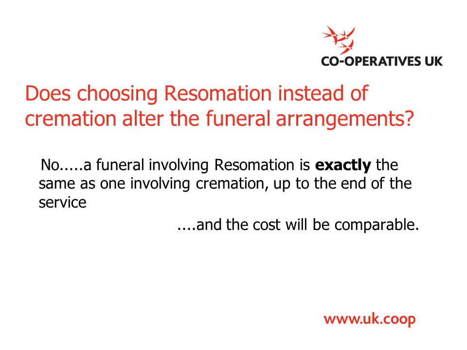 Does choosing Resomation instead of cremation alter the funeral arrangements? No.....a funeral involving Resomation is exactly the same as one involvi