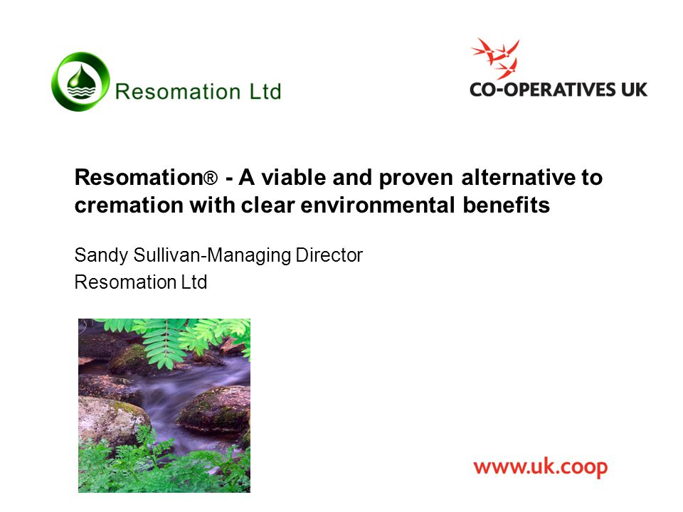 Resomation ® - A viable and proven alternative to cremation with clear environmental benefits Sandy Sullivan-Managing Director Resomation Ltd