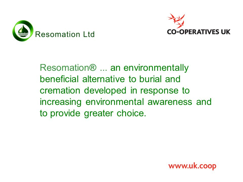 Resomation®... an environmentally beneficial alternative to burial and cremation developed in response to increasing environmental awareness and to pr