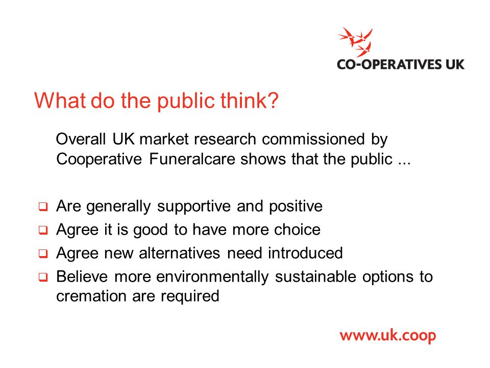 What do the public think? Overall UK market research commissioned by Cooperative Funeralcare shows that the public...  Are generally supportive and p