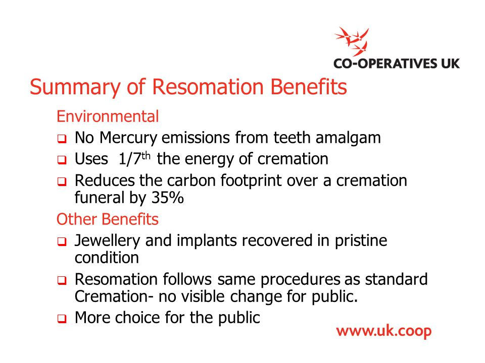 Summary of Resomation Benefits Environmental  No Mercury emissions from teeth amalgam  Uses 1/7 th the energy of cremation  Reduces the carbon foot