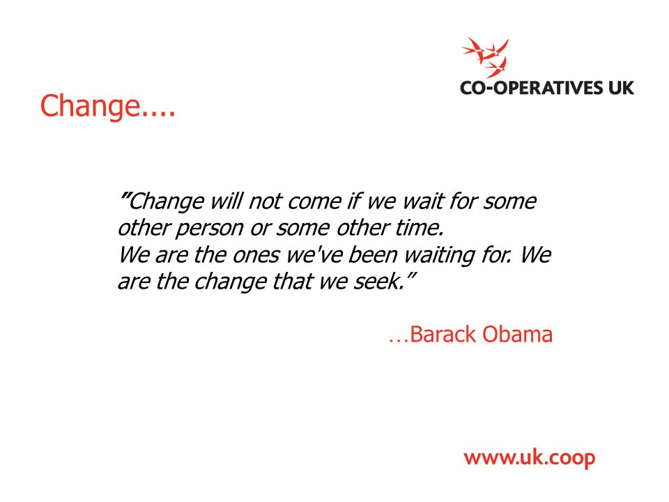 """Change.... """"Change will not come if we wait for some other person or some other time. We are the ones we've been waiting for. We are the change that w"""