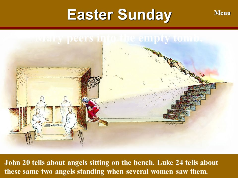 Easter Sunday Menu John 20 tells about angels sitting on the bench. Luke 24 tells about these same two angels standing when several women saw them. Ma