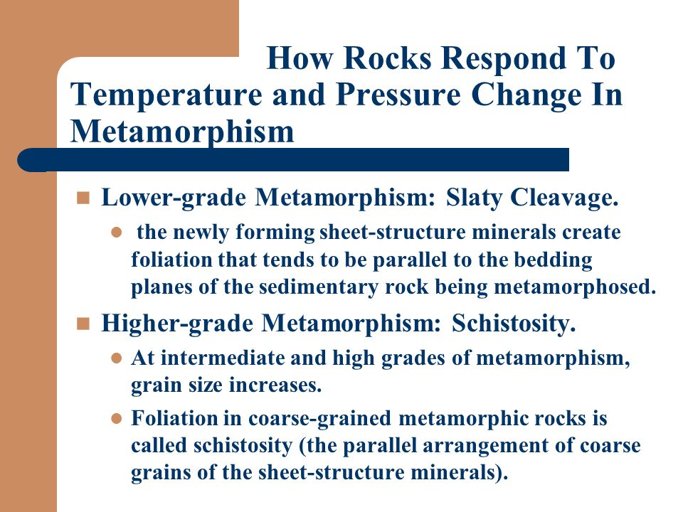 How Rocks Respond To Temperature and Pressure Change In Metamorphism Lower-grade Metamorphism: Slaty Cleavage.