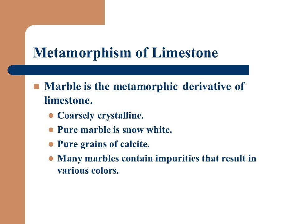 Metamorphism of Limestone Marble is the metamorphic derivative of limestone.