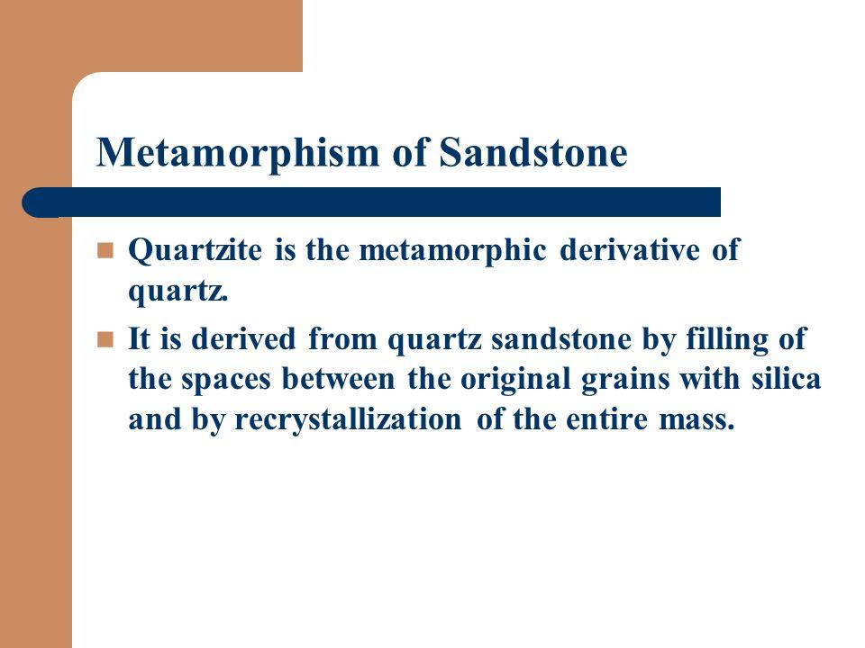 Metamorphism of Sandstone Quartzite is the metamorphic derivative of quartz.