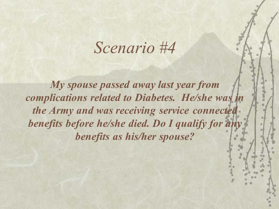 Scenario #4 My spouse passed away last year from complications related to Diabetes.