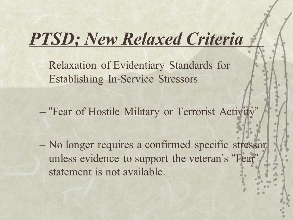 PTSD; New Relaxed Criteria –Relaxation of Evidentiary Standards for Establishing In-Service Stressors – Fear of Hostile Military or Terrorist Activity –No longer requires a confirmed specific stressor unless evidence to support the veteran ' s Fear statement is not available.