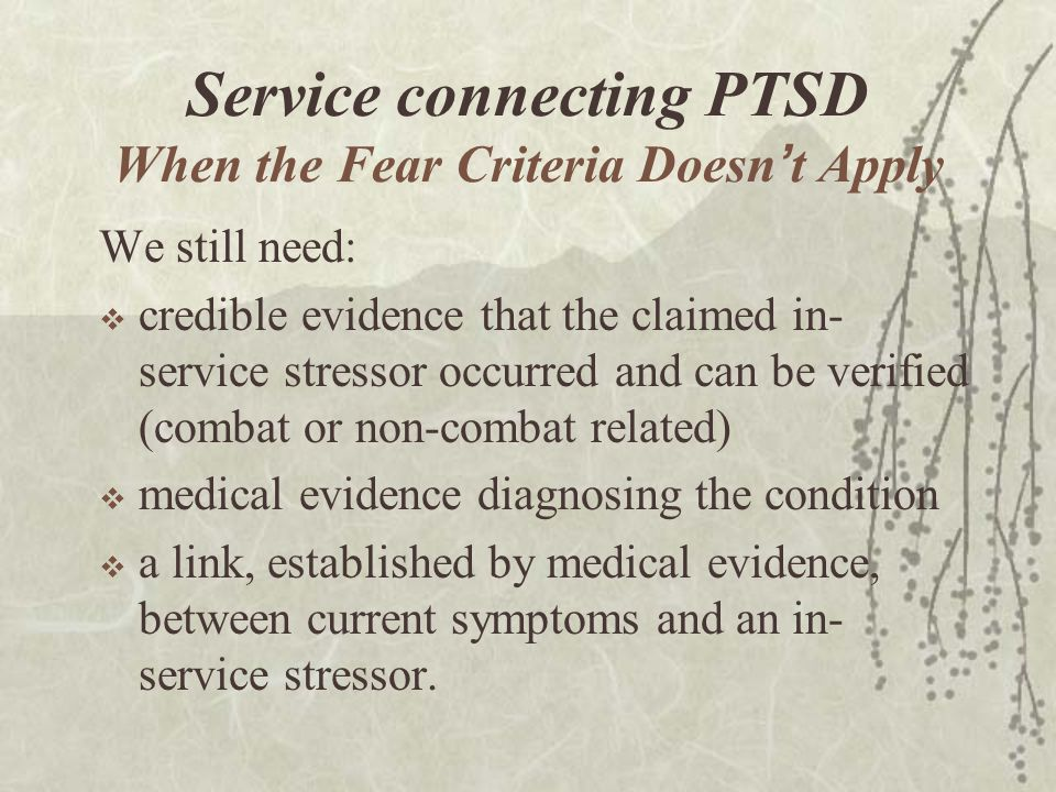 Service connecting PTSD When the Fear Criteria Doesn ' t Apply We still need:  credible evidence that the claimed in- service stressor occurred and can be verified (combat or non-combat related)  medical evidence diagnosing the condition  a link, established by medical evidence, between current symptoms and an in- service stressor.