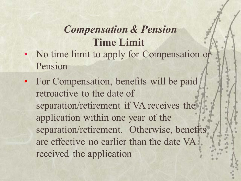 Compensation & Pension Time Limit No time limit to apply for Compensation or Pension For Compensation, benefits will be paid retroactive to the date of separation/retirement if VA receives the application within one year of the separation/retirement.