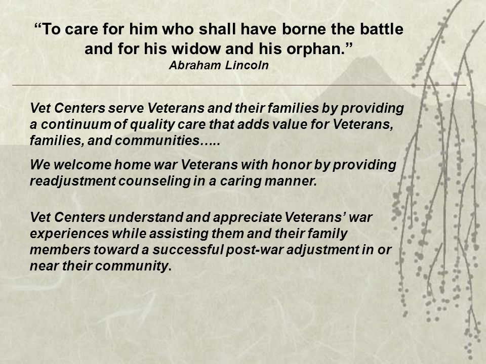 To care for him who shall have borne the battle and for his widow and his orphan. Abraham Lincoln Vet Centers serve Veterans and their families by providing a continuum of quality care that adds value for Veterans, families, and communities…..