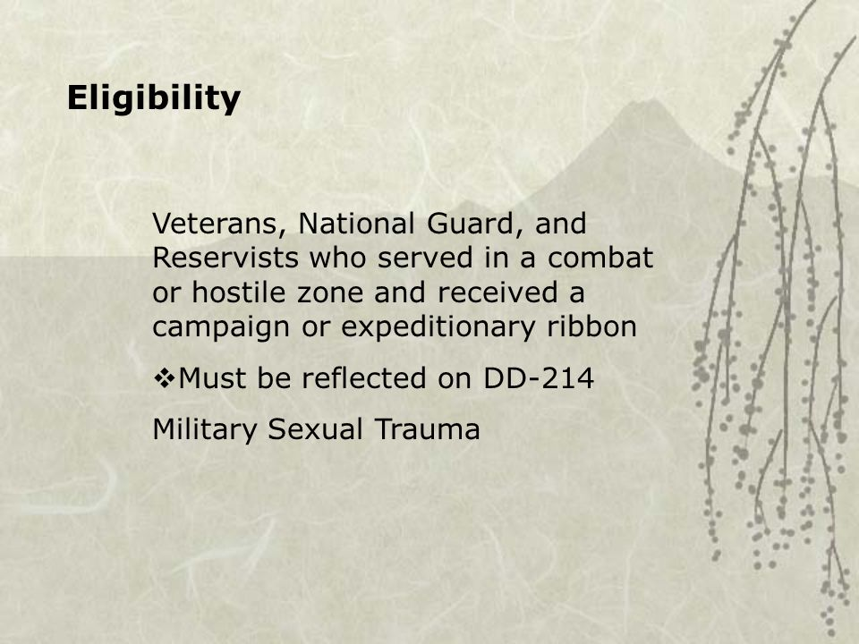 Eligibility Veterans, National Guard, and Reservists who served in a combat or hostile zone and received a campaign or expeditionary ribbon  Must be reflected on DD-214 Military Sexual Trauma