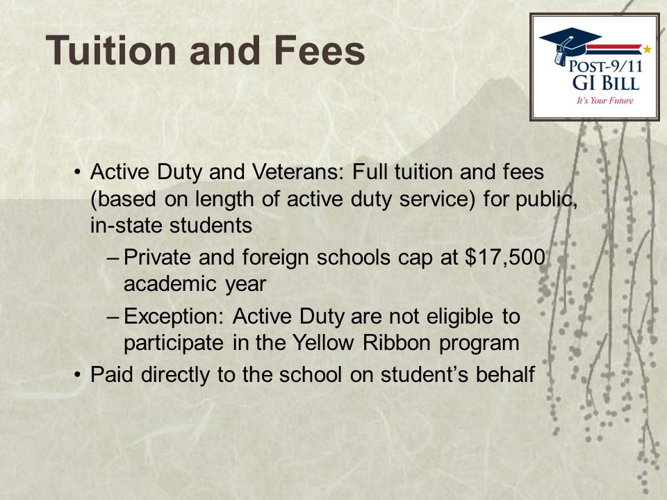 Tuition and Fees Active Duty and Veterans: Full tuition and fees (based on length of active duty service) for public, in-state students –Private and foreign schools cap at $17,500 academic year –Exception: Active Duty are not eligible to participate in the Yellow Ribbon program Paid directly to the school on student's behalf