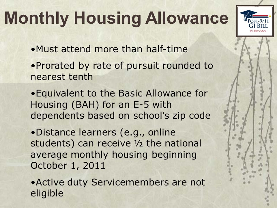 Monthly Housing Allowance Must attend more than half-time Prorated by rate of pursuit rounded to nearest tenth Equivalent to the Basic Allowance for Housing (BAH) for an E-5 with dependents based on school ' s zip code Distance learners (e.g., online students) can receive ½ the national average monthly housing beginning October 1, 2011 Active duty Servicemembers are not eligible
