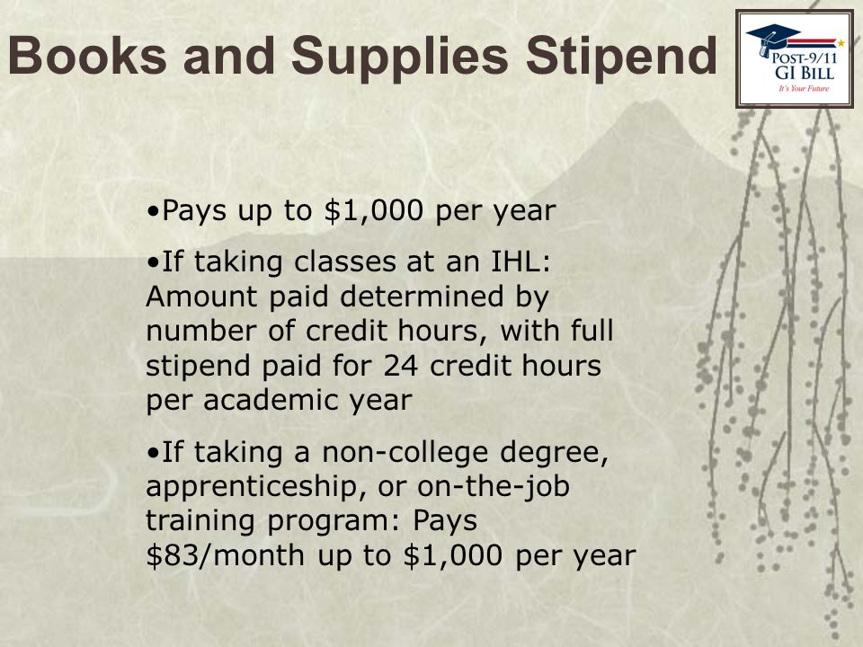 Books and Supplies Stipend Pays up to $1,000 per year If taking classes at an IHL: Amount paid determined by number of credit hours, with full stipend paid for 24 credit hours per academic year If taking a non-college degree, apprenticeship, or on-the-job training program: Pays $83/month up to $1,000 per year
