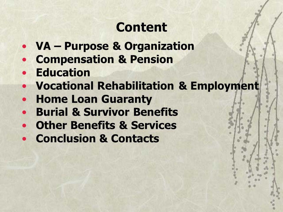 Content VA – Purpose & Organization Compensation & Pension Education Vocational Rehabilitation & Employment Home Loan Guaranty Burial & Survivor Benefits Other Benefits & Services Conclusion & Contacts