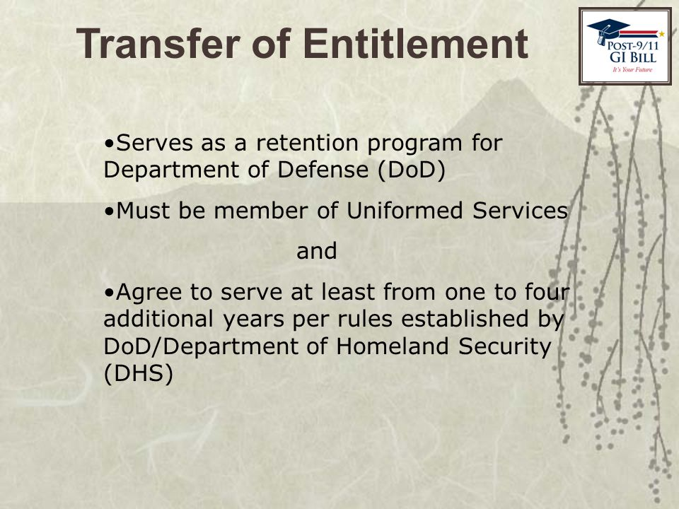Transfer of Entitlement Serves as a retention program for Department of Defense (DoD) Must be member of Uniformed Services and Agree to serve at least from one to four additional years per rules established by DoD/Department of Homeland Security (DHS)