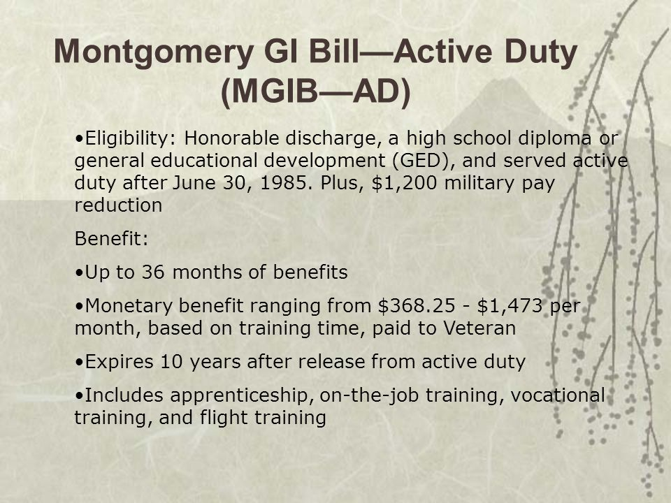 Montgomery GI Bill—Active Duty (MGIB—AD) Eligibility: Honorable discharge, a high school diploma or general educational development (GED), and served active duty after June 30, 1985.