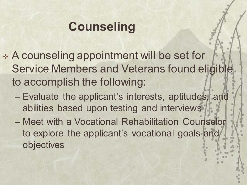 Counseling  A counseling appointment will be set for Service Members and Veterans found eligible to accomplish the following: –Evaluate the applicant's interests, aptitudes, and abilities based upon testing and interviews –Meet with a Vocational Rehabilitation Counselor to explore the applicant's vocational goals and objectives
