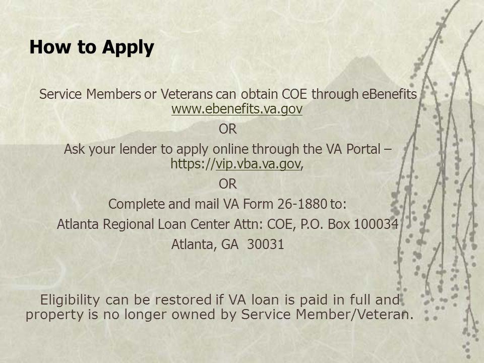 How to Apply Service Members or Veterans can obtain COE through eBenefits www.ebenefits.va.gov www.ebenefits.va.gov OR Ask your lender to apply online through the VA Portal – https://vip.vba.va.gov,vip.vba.va.gov OR Complete and mail VA Form 26-1880 to: Atlanta Regional Loan Center Attn: COE, P.O.
