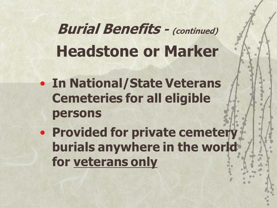 Burial Benefits - (continued) Headstone or Marker In National/State Veterans Cemeteries for all eligible persons Provided for private cemetery burials anywhere in the world for veterans only