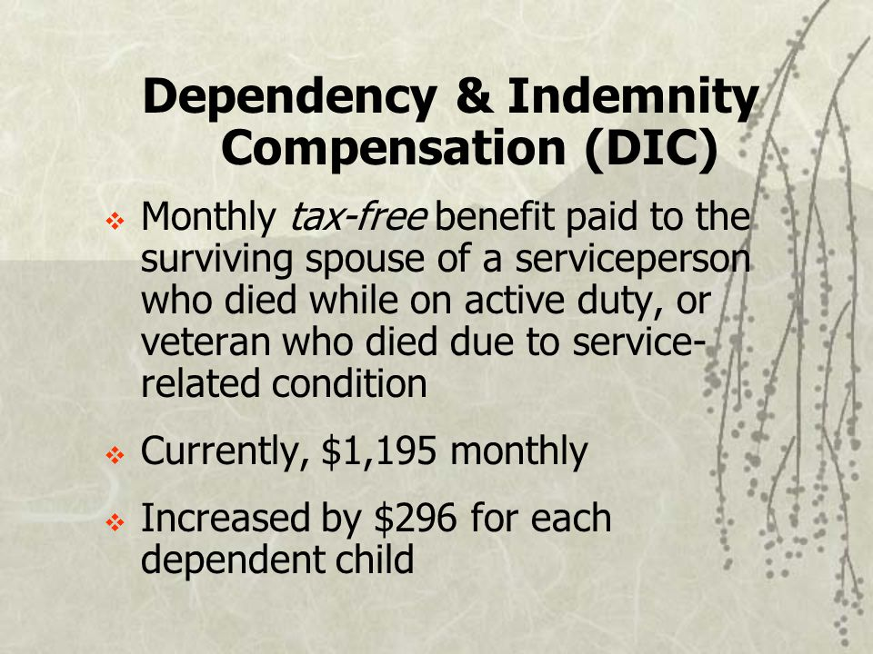 Dependency & Indemnity Compensation (DIC)  Monthly tax-free benefit paid to the surviving spouse of a serviceperson who died while on active duty, or veteran who died due to service- related condition  Currently, $1,195 monthly  Increased by $296 for each dependent child