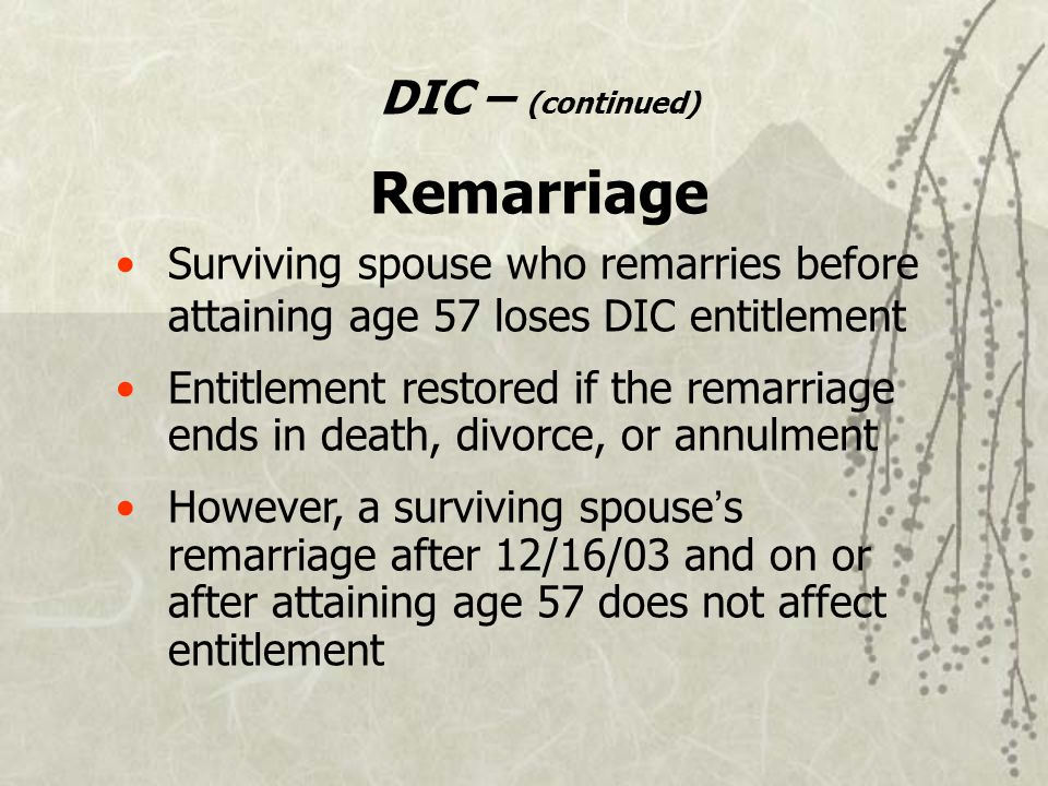 DIC – (continued) Remarriage Surviving spouse who remarries before attaining age 57 loses DIC entitlement Entitlement restored if the remarriage ends in death, divorce, or annulment However, a surviving spouse ' s remarriage after 12/16/03 and on or after attaining age 57 does not affect entitlement
