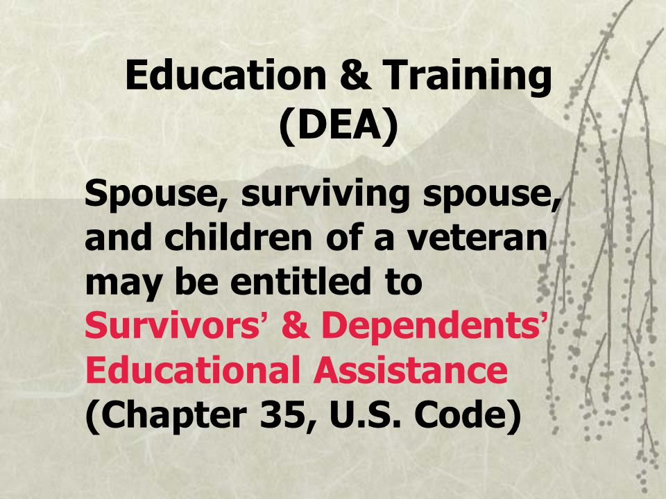 Education & Training (DEA) Spouse, surviving spouse, and children of a veteran may be entitled to Survivors ' & Dependents ' Educational Assistance (Chapter 35, U.S.