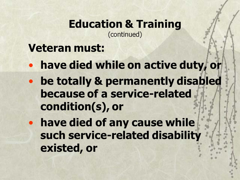 Education & Training (continued) Veteran must: have died while on active duty, or be totally & permanently disabled because of a service-related condition(s), or have died of any cause while such service-related disability existed, or