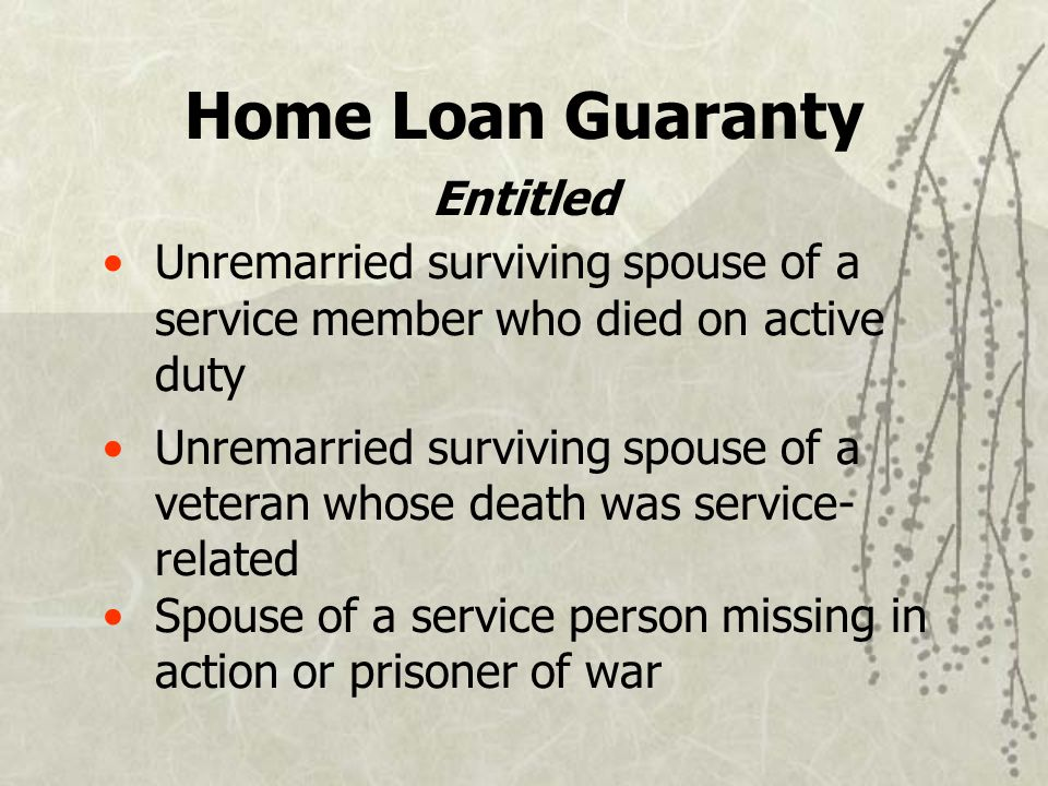 Unremarried surviving spouse of a service member who died on active duty Unremarried surviving spouse of a veteran whose death was service- related Spouse of a service person missing in action or prisoner of war Home Loan Guaranty Entitled