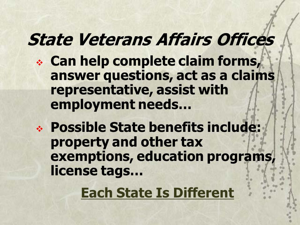  Can help complete claim forms, answer questions, act as a claims representative, assist with employment needs…  Possible State benefits include: property and other tax exemptions, education programs, license tags… Each State Is Different State Veterans Affairs Offices