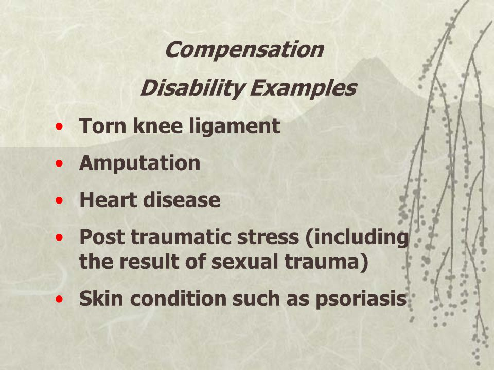 Disability Examples Torn knee ligament Amputation Heart disease Post traumatic stress (including the result of sexual trauma) Skin condition such as psoriasis