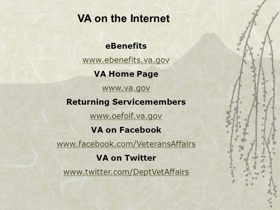 VA on the Internet eBenefits www.ebenefits.va.gov VA Home Page www.va.gov Returning Servicemembers www.oefoif.va.gov VA on Facebook www.facebook.com/VeteransAffairs VA on Twitter www.twitter.com/DeptVetAffairs